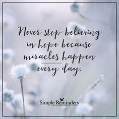 Never stop believing in hope Never stop believing in hope because miracles happen every day. — Unknown Author