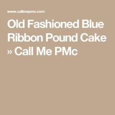 Old Fashioned Blue Ribbon Pound Cake » Call Me PMc