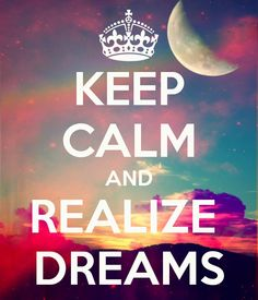 KEEP CALM AND REALIZE  DREAMS
