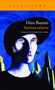 Sesenta relatos / Dino Buzzati ; traducción del italiano de Mercedes Corral: +info http://www.acantilado.es/catalogo/sesenta-relatos-289.htm