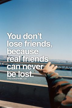 Real friends can never be lost.