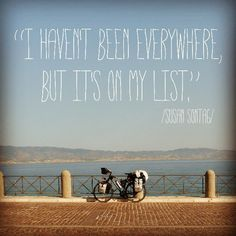 """""""I haven't been everywhere, but it's on my list."""" /Susan Sontag/"""