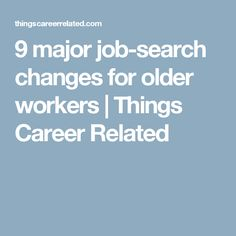 9 major job-search changes for older workers | Things Career Related