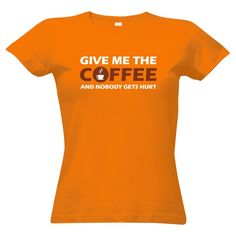 Jestli jste ještě neměli svou ranní kávu, tohle tričko to řekne za vás :D Give me the coffee and nobody gets hurt!