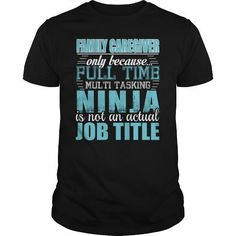 Family caregiver Only Because Full Time Multi Tasking Ninja Is Not An Actual Job…