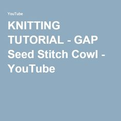 KNITTING TUTORIAL - GAP Seed Stitch Cowl - YouTube