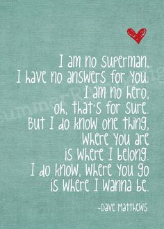 I am no superman. But I do know one thing. Where you are is where I belong. Where you go is where I want to be.