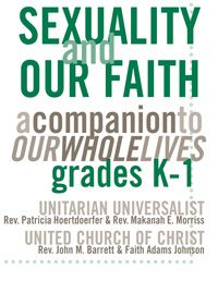 Sexuality and Our Faith, Grades K-1: A Companion to Our Whole Lives. Supports and nurtures the three Rs of our religious education about human sexuality - respect, relationship and responsibility. Unitarian Universalist and United Church of Christ supplements in one convenient volume.