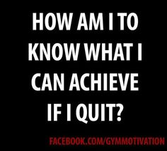 How am I to know what I can achieve if I quit ?