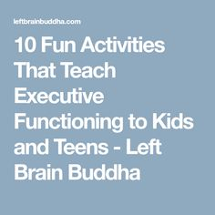 10 Fun Activities That Teach Executive Functioning to Kids and Teens - Left Brain Buddha