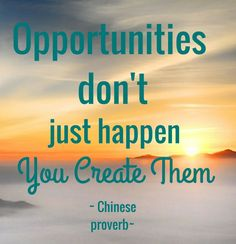 Opportunities don't just happen, you create them... #ChineseProverb