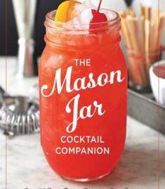 The Mason Jar Cocktail Companion: 125 Cocktail Recipes Tailor-Made For The Rustic Charm Of A Mason Jar! PDF