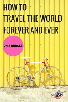 How To Travel On A Budget And See The World Forever And Ever