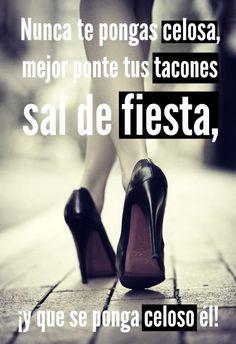 #Frases No te pongas celosa, mejor ponte tus tacones , sal de fiesta, ¡y que celoso se ponga él!