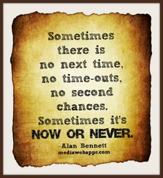 Sometimes there is no next time, no time-outs, no second chances. Sometimes it`s now or never. ~ Alan Bennett ..... #Quote #Saying
