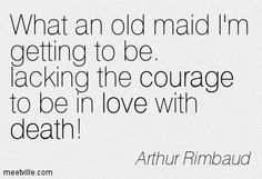 What an old maid I'm getting to be. lacking the courage to be in love with death! Arthur Rimbaud