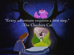 Every adventure requires a first step. ~The Cheshire Cat                                                                                                                                                                                 More