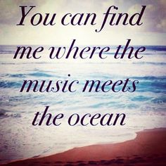 You an find me where the music meets the ocean...