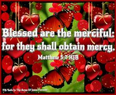 MATTHEW 5:7  7. Great blessings belong to those who show mercy to others. Mercy will be given to them.