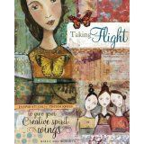 Taking Flight: Inspiration And Techniques To Give Your Creative Spirit Wings (Paperback)By Kelly Rae Roberts