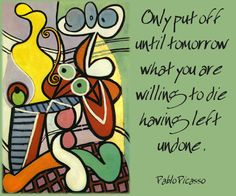 Only put off until tomorrow what you are willing to die having left undone --Pablo Picasso