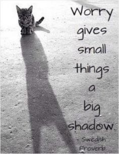 Worry give small things a big shadow.