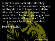 Terry Pratchett - quote-Witches were a bit like cats. They didn't much like one another's company but they did like to know where all the other witches were, just in case they needed them. And what you might need them for was to tell you, as a friend, that you were beginning to cackle.Source: quoteallthethings.comMore from quoteallthethings.com:Paul Mccartney Quote 3610737Paulo Coelho Quote 3010747Jarod Kintz Quote 9217446 #TerryPratchett #quote #quotation #aphorism #quoteallthethings