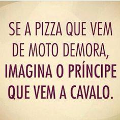 se pizza que vem de moto demora, imagina o príncipe, que vem a cavalo