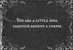 You are a little soul carrying around a corpse