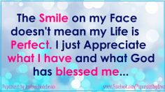 The Smile on my face doesn't mean my Life is Perfect. I just appreciate what I have and What God has blessed me with!