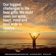 Our biggest challenges in life bear gifts. We must open our arms, heart, mind and soul wide to receive.