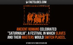 """Ancient Romans celebrated """"Saturnalia"""", a festival in which slaves and their masters would switch places."""