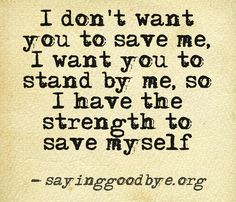 I don't want you to save me. I want you to stand by me, so I have the strength to save myself.