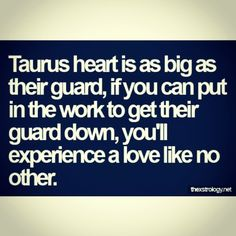 tAURUS hEARt iZ AZ biG AZ thEiR GUARd, if yOU CAN PUt iN thE WORk tO GEt thEiR GUARd dOWN, yOU'll EXPERiENCE A lOVE LikE NO OthER.