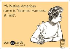 My Native American name is 'Seemed Harmless at First'.