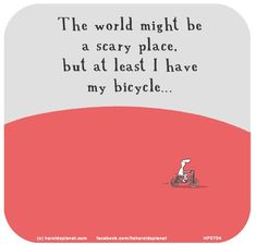 Harold's Planet: The world might be a scary place, but at least I have my bicycle. Bicycle Quotes, Cycling Quotes, Last Lemon, Road Bike Women, Bicycle Women, Scary Places, Bicycle Maintenance, Bicycle Art, Cycling Bikes