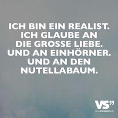 Ich bin ein Realist. Ich glaube an die grosse Liebe. Und an Einhörner. Und an den Nutellabaum.