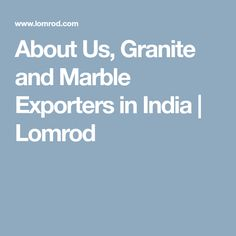 About Us, Granite and Marble Exporters in India | Lomrod