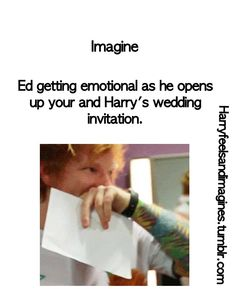 The feels right here I'm in love with ed sheeran and its talking about a wedding with Harry like can you.not