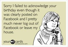 Sorry I failed to acknowledge your birthday even though it was clearly posted on Facebook and I pretty much never log out of Facebook or leave my house. #sadbuttrue