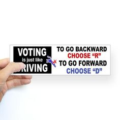 "Voting is just like driving.  To go backward, choose ""R"".  To go forward, choose ""D"""
