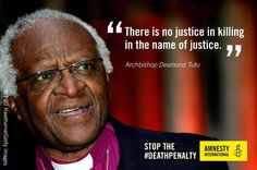 """There is no justice in killing in the name of justice."" -Desmond Tutu http://www.amnestyusa.org/"