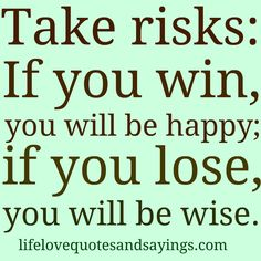 """Take risks: If you win, you will be happy; if you lose, you will be wise.""~ Unknown"