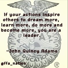 If your actions inspire others to dream more, learn more, do more and become more, you are a leader. John Quincy Adams Quote FFA
