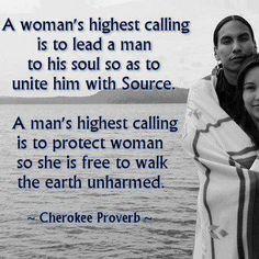 "-Cherokee Proverb So... I'm not crazy about the gender roles here but it's interesting because I've noticed lately that a number of cultures/religions regard the female as somewhat of a hyperspiritual entity. To me, it's a positive contrast to the ""hysterical"" archetype. Sensitivity as a powerful source of leading others.... Interesting... But again not a fan of the gender roles."