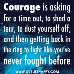 Courage is asking for a time out, to shed a tear, to dust yourself off, and then getting back in the ring to fight like you've never fought before