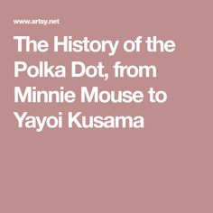 The History of the Polka Dot, from Minnie Mouse to Yayoi Kusama