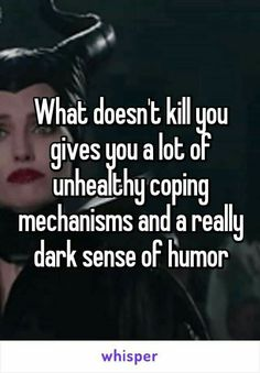 What doesn't kill you gives you a lot of unhealthy coping mechanisms and a really dark sense of humor