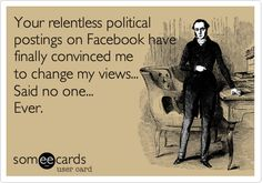 Your relentless political postings on Facebook have finally convinced me to change my views... Said no one... Ever.