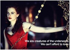 We are creatures of the underworld. we can't afford to love. (Harold to Satine)